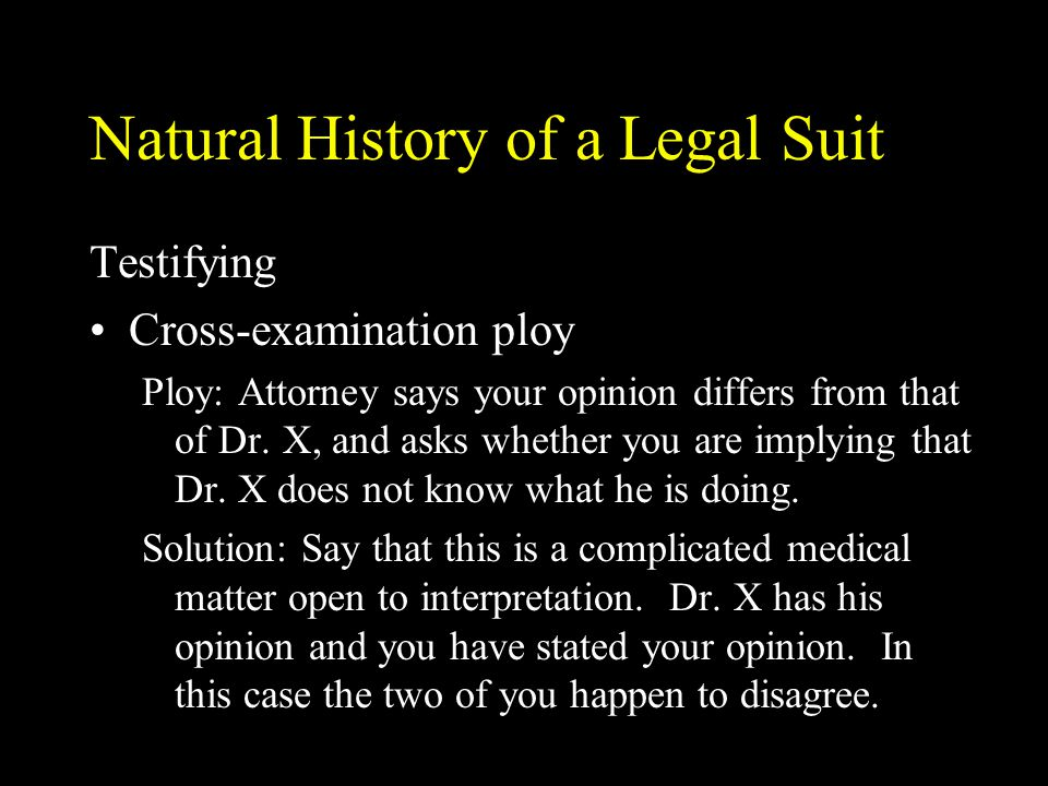 Natural History of a Legal Suit Testifying Cross-examination ploy Ploy: Attorney says your opinion differs from that of Dr. X, and asks whether you ar