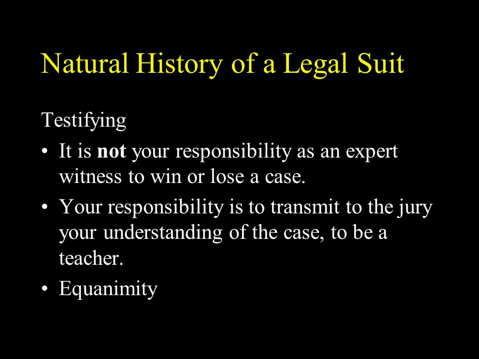 Natural History of a Legal Suit Testifying It is not your responsibility as an expert witness to win or lose a case. Your responsibility is to transmi