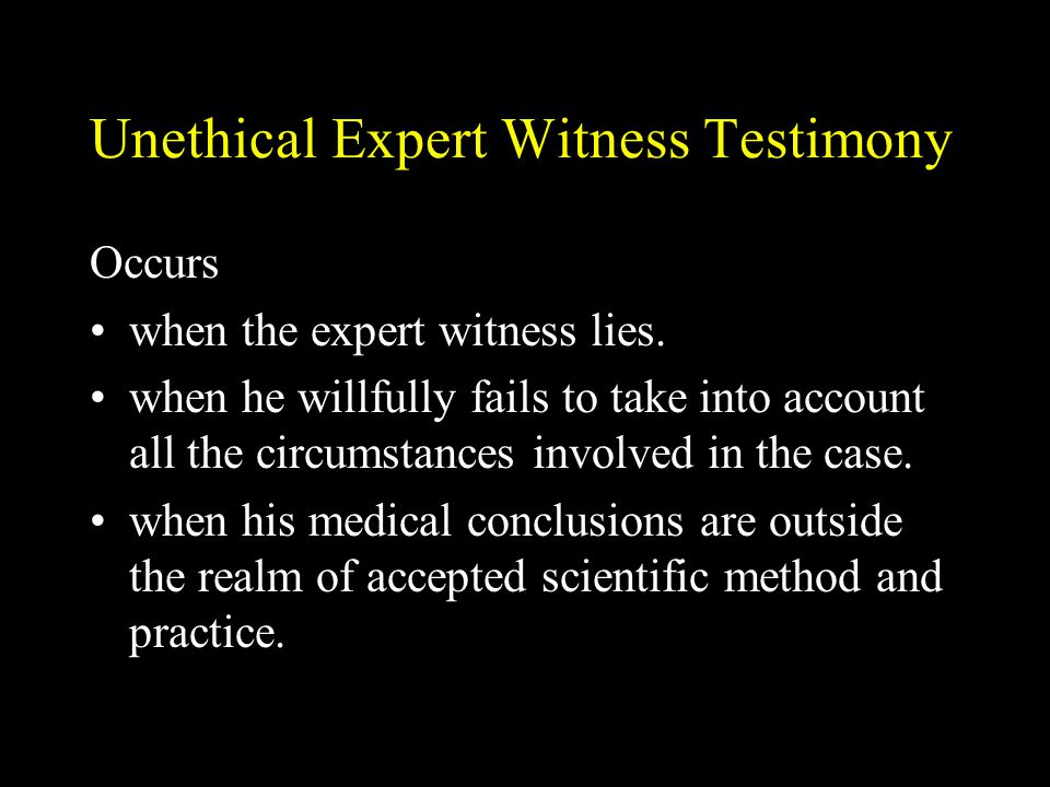 Unethical Expert Witness Testimony Occurs when the expert witness lies. when he willfully fails to take into account all the circumstances involved in