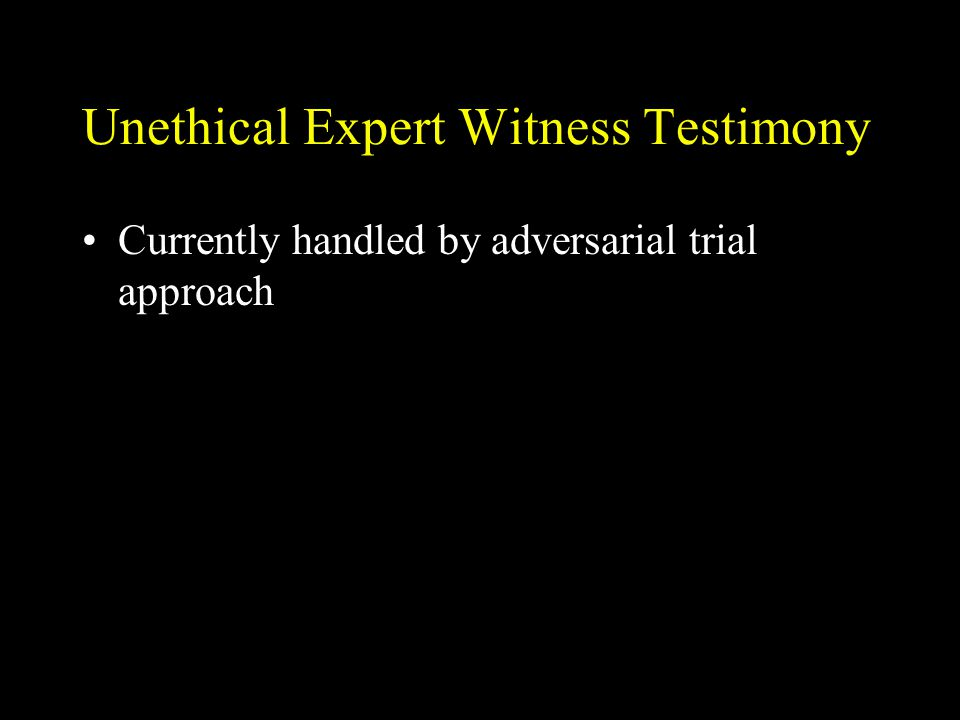 Unethical Expert Witness Testimony Currently handled by adversarial trial approach