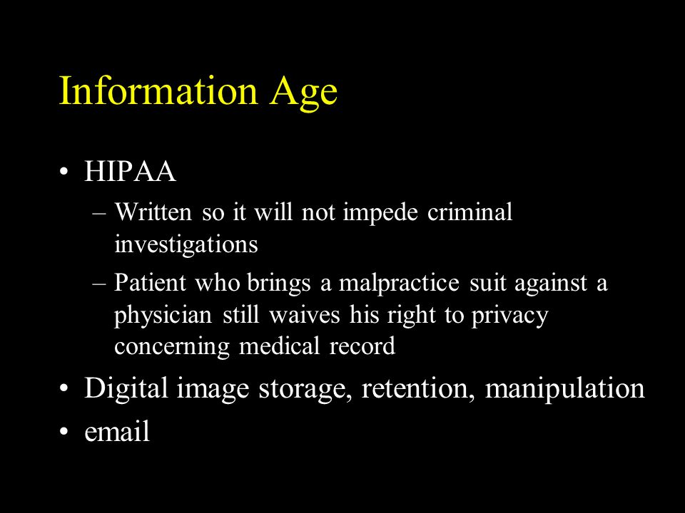 Information Age HIPAA –Written so it will not impede criminal investigations –Patient who brings a malpractice suit against a physician still waives h