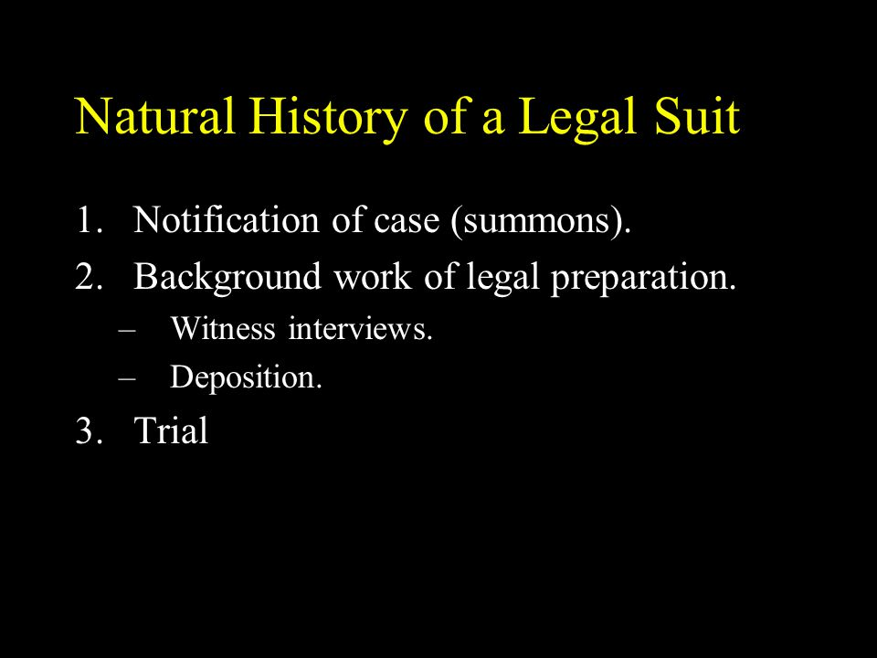 Natural History of a Legal Suit 1.Notification of case (summons). 2.Background work of legal preparation. –Witness interviews. –Deposition. 3.Trial