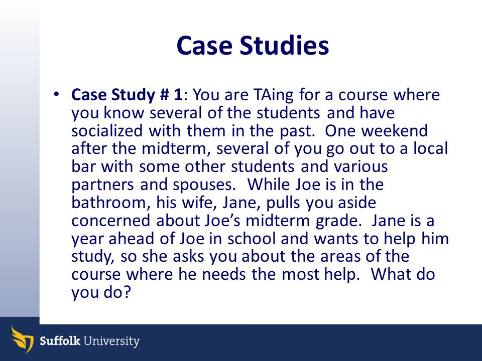 Case Studies Case Study # 1: You are TAing for a course where you know several of the students and have socialized with them in the past.