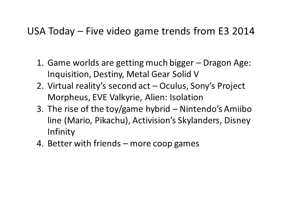 USA Today – Five video game trends from E3 2014 1.Game worlds are getting much bigger – Dragon Age: Inquisition, Destiny, Metal Gear Solid V 2.Virtual reality's second act – Oculus, Sony's Project Morpheus, EVE Valkyrie, Alien: Isolation 3.The rise of the toy/game hybrid – Nintendo's Amiibo line (Mario, Pikachu), Activision's Skylanders, Disney Infinity 4.Better with friends – more coop games