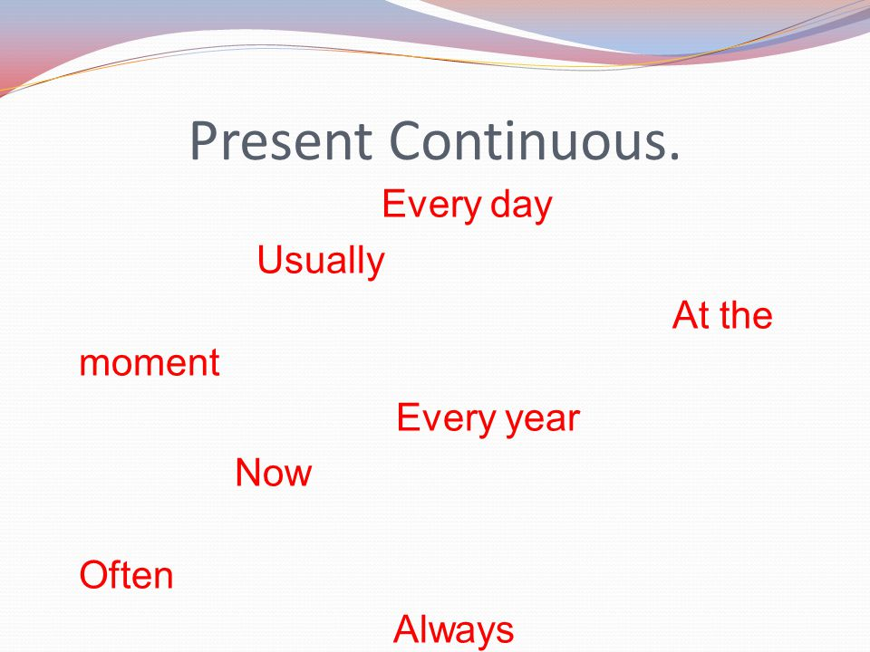 Present Continuous. Every day Usually At the moment Every year Now Often Always