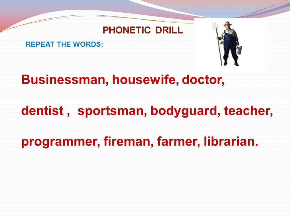 PHONETIC DRILL REPEAT THE WORDS: Businessman, housewife, doctor, dentist, sportsman, bodyguard, teacher, programmer, fireman, farmer, librarian.
