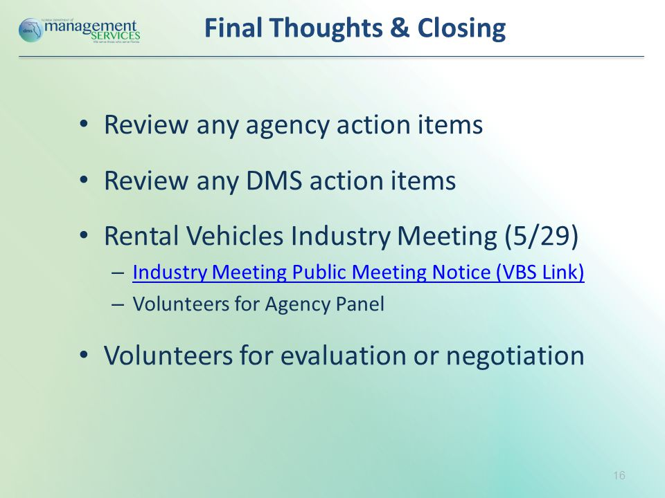 Final Thoughts & Closing Review any agency action items Review any DMS action items Rental Vehicles Industry Meeting (5/29) – Industry Meeting Public Meeting Notice (VBS Link) Industry Meeting Public Meeting Notice (VBS Link) – Volunteers for Agency Panel Volunteers for evaluation or negotiation 16