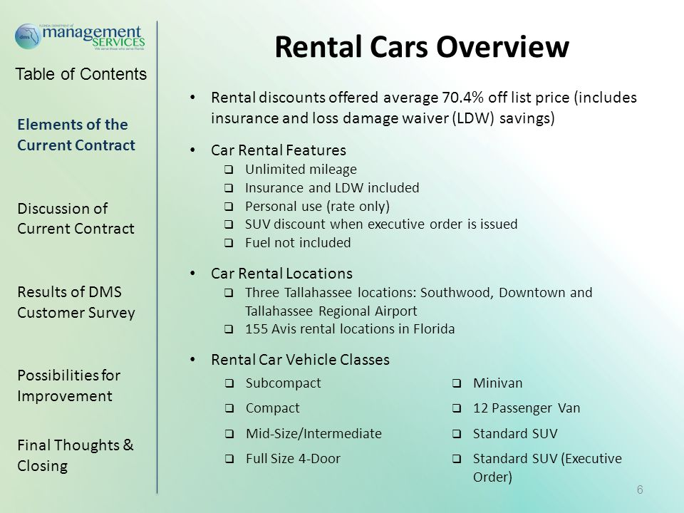 Table of Contents Rental Cars Overview Elements of the Current Contract Discussion of Current Contract Results of DMS Customer Survey Possibilities for Improvement Final Thoughts & Closing 6 Rental discounts offered average 70.4% off list price (includes insurance and loss damage waiver (LDW) savings) Car Rental Features  Unlimited mileage  Insurance and LDW included  Personal use (rate only)  SUV discount when executive order is issued  Fuel not included Car Rental Locations  Three Tallahassee locations: Southwood, Downtown and Tallahassee Regional Airport  155 Avis rental locations in Florida Rental Car Vehicle Classes  Subcompact  Minivan  Compact  12 Passenger Van  Mid-Size/Intermediate  Standard SUV  Full Size 4-Door  Standard SUV (Executive Order)