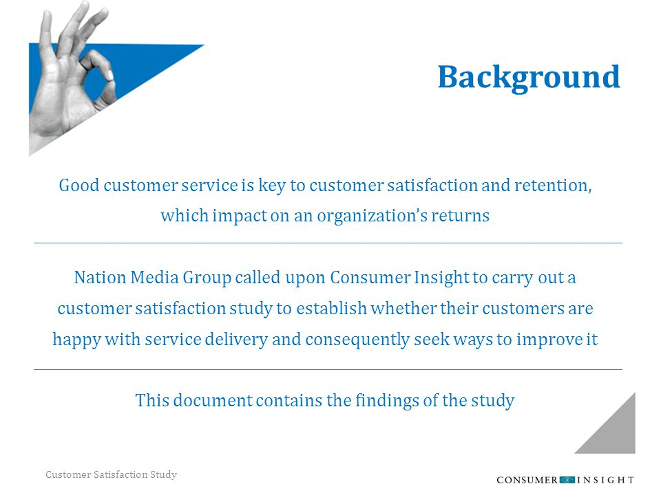 Customer Satisfaction Study Background Good customer service is key to customer satisfaction and retention, which impact on an organization's returns