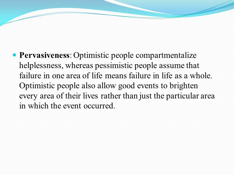 Pervasiveness: Optimistic people compartmentalize helplessness, whereas pessimistic people assume that failure in one area of life means failure in life as a whole.