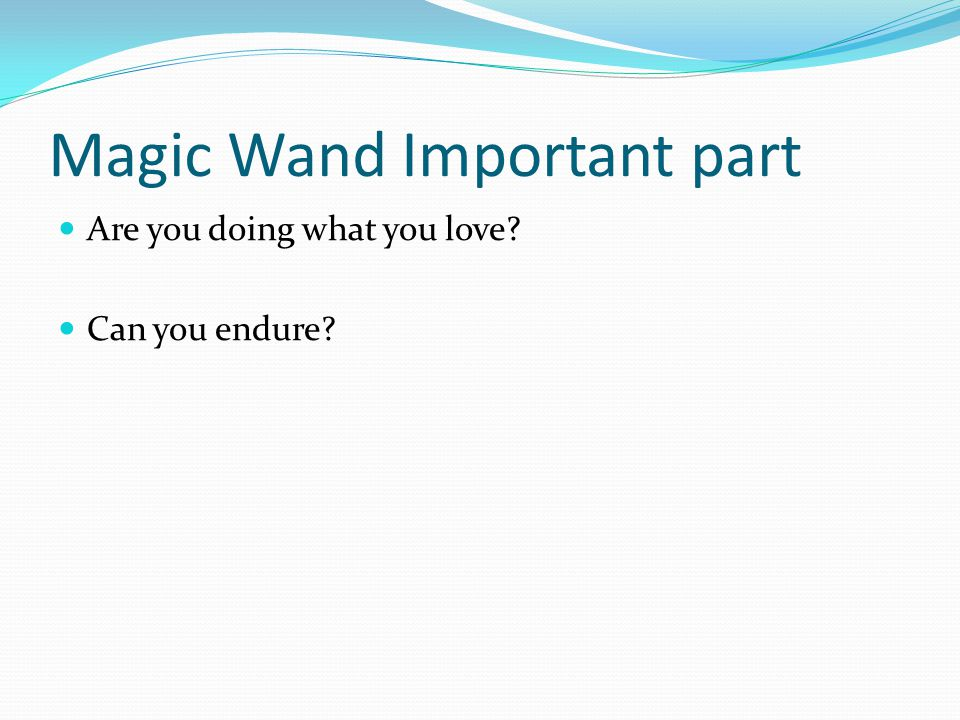 Magic Wand Important part Are you doing what you love Can you endure