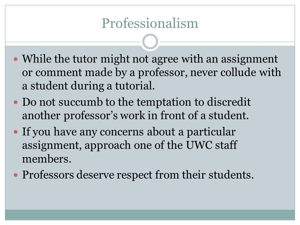Professionalism While the tutor might not agree with an assignment or comment made by a professor, never collude with a student during a tutorial.