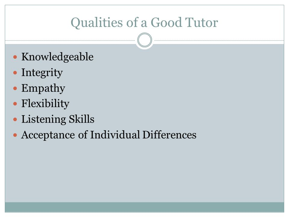 Qualities of a Good Tutor Knowledgeable Integrity Empathy Flexibility Listening Skills Acceptance of Individual Differences