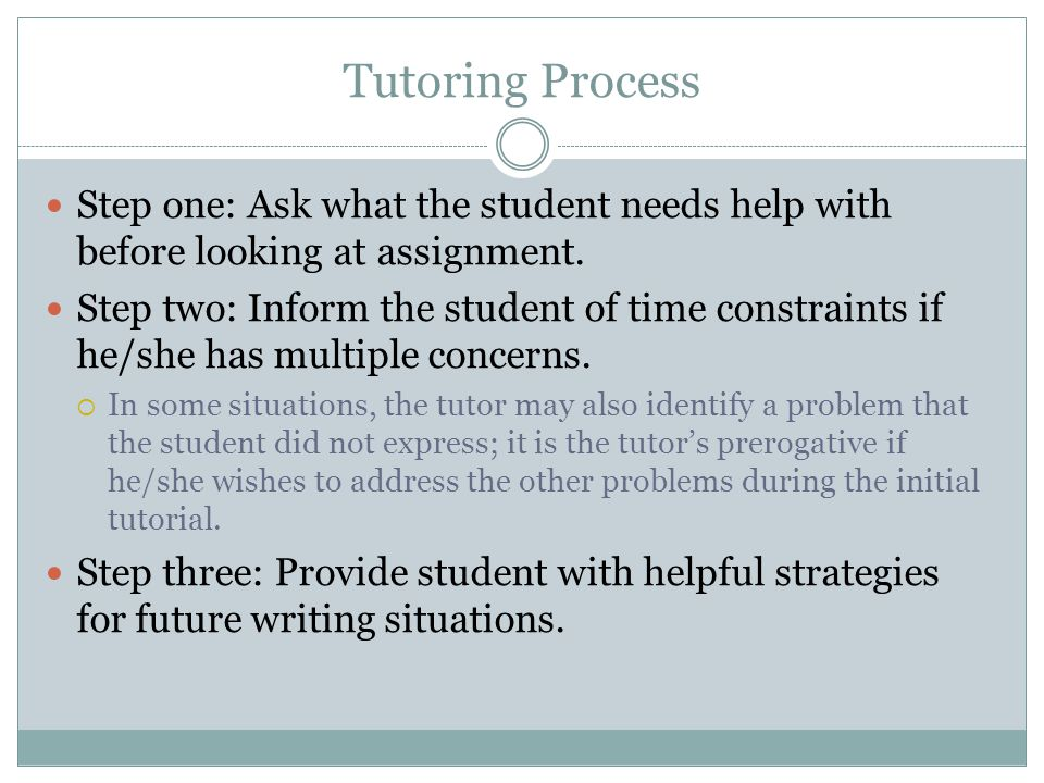 Tutoring Process Step one: Ask what the student needs help with before looking at assignment.