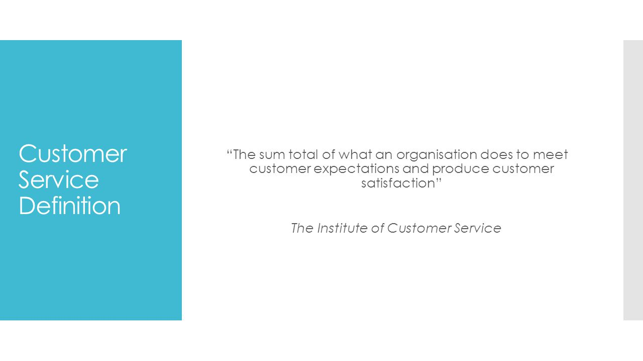 Customer Service Definition The sum total of what an organisation does to meet customer expectations and produce customer satisfaction The Institute of Customer Service