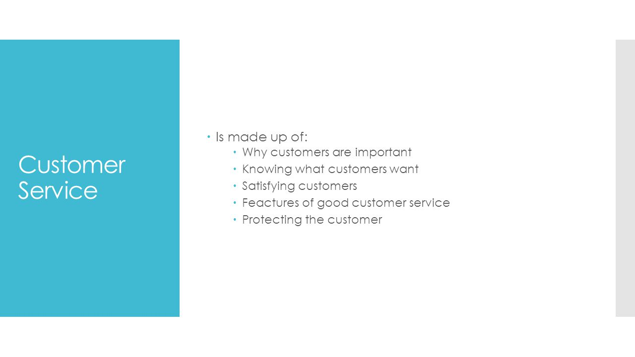 Customer Service  Is made up of:  Why customers are important  Knowing what customers want  Satisfying customers  Feactures of good customer service  Protecting the customer