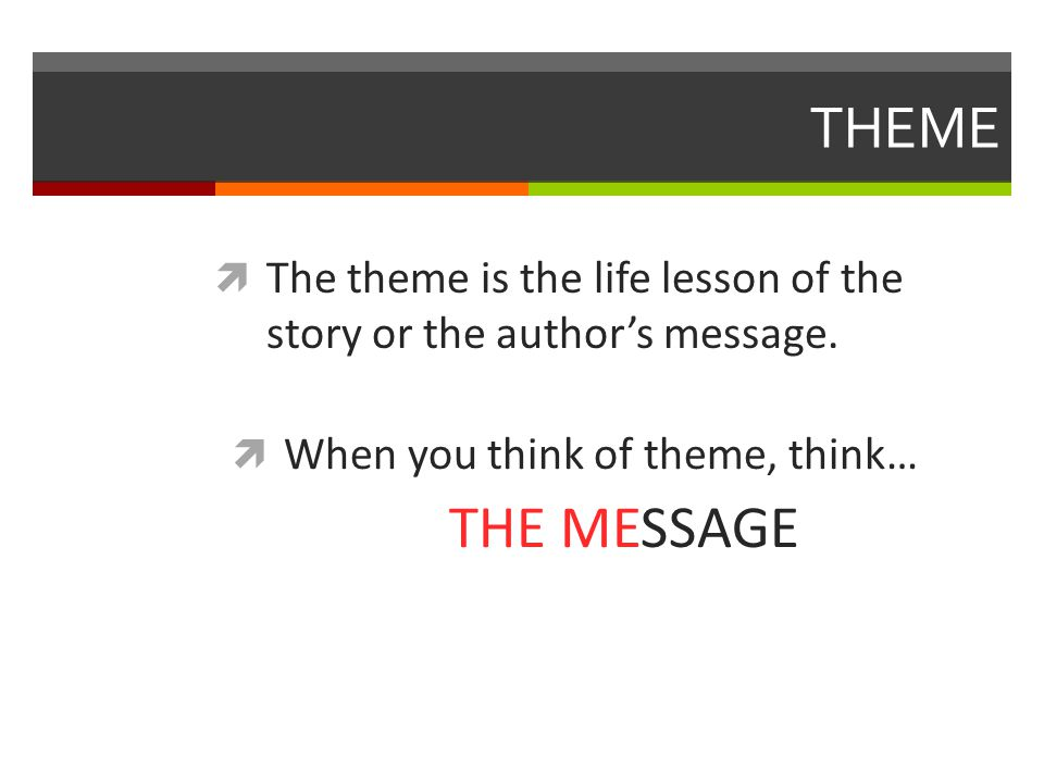 THEME  The theme is the life lesson of the story or the author's message.