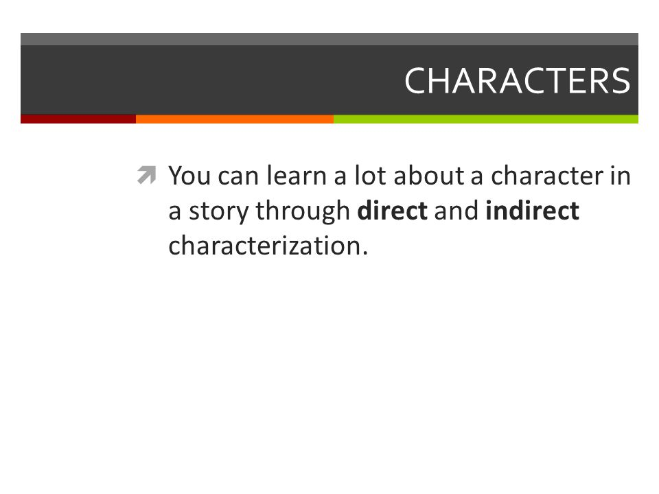 CHARACTERS  You can learn a lot about a character in a story through direct and indirect characterization.