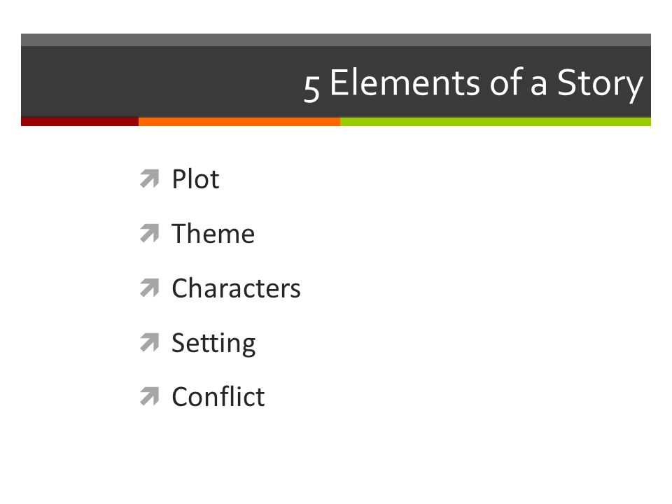 5 Elements of a Story  Plot  Theme  Characters  Setting  Conflict