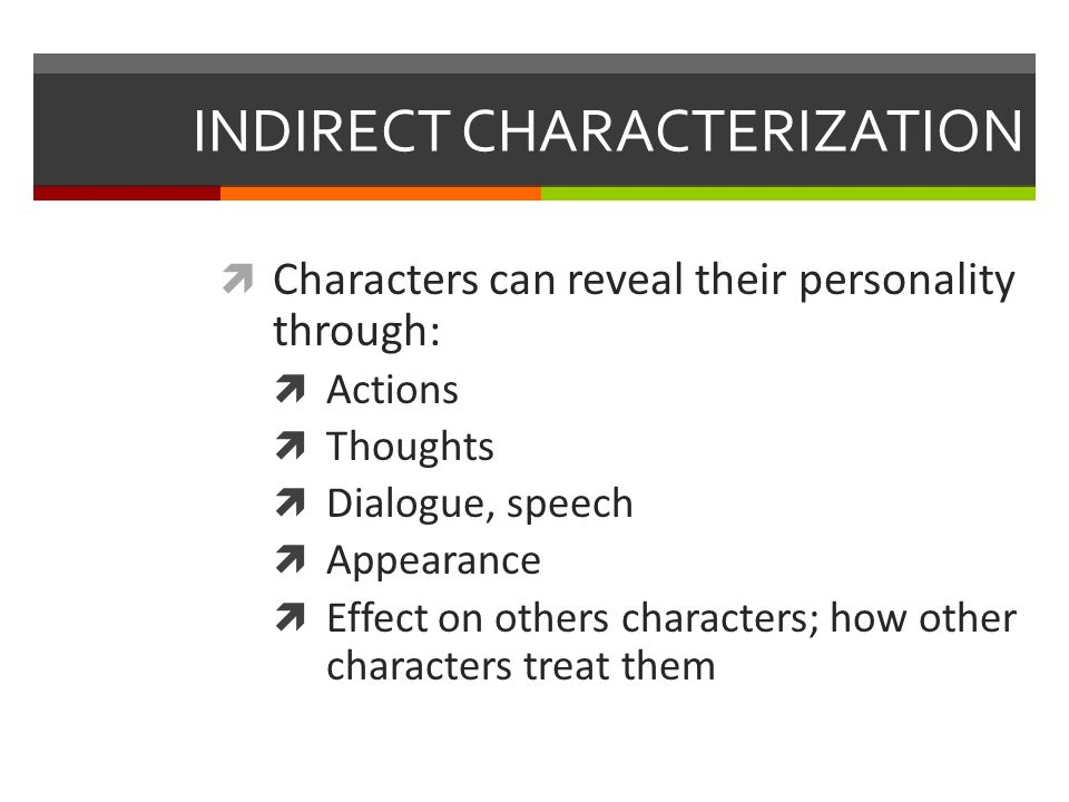INDIRECT CHARACTERIZATION  Characters can reveal their personality through:  Actions  Thoughts  Dialogue, speech  Appearance  Effect on others characters; how other characters treat them