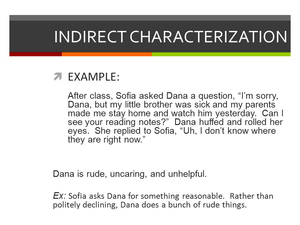 INDIRECT CHARACTERIZATION  EXAMPLE: After class, Sofia asked Dana a question, I'm sorry, Dana, but my little brother was sick and my parents made me stay home and watch him yesterday.