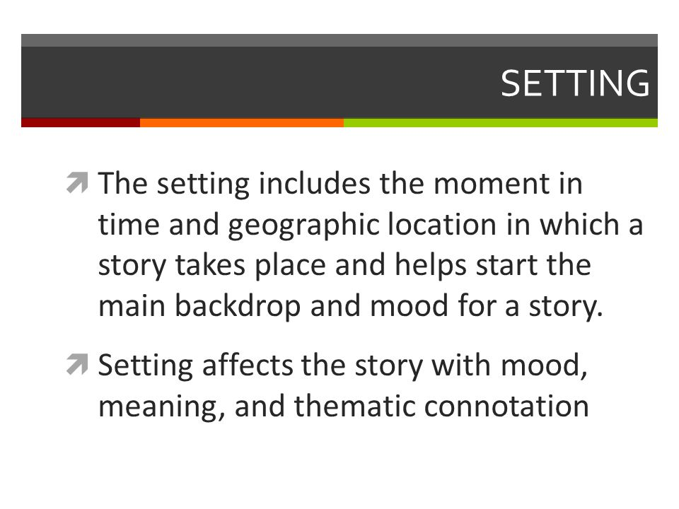 SETTING  The setting includes the moment in time and geographic location in which a story takes place and helps start the main backdrop and mood for a story.