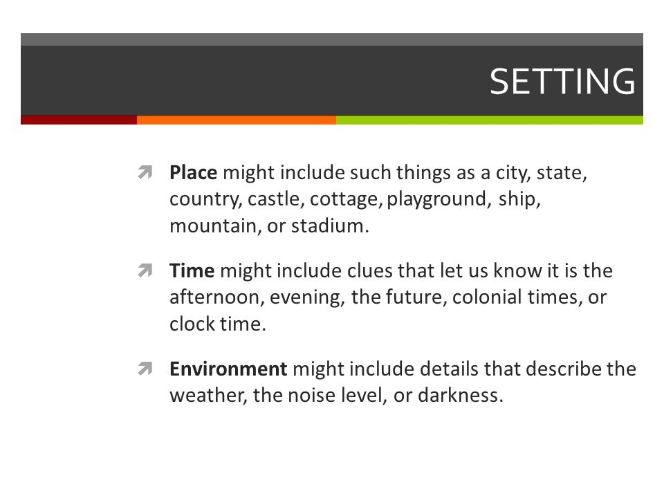 SETTING  Place might include such things as a city, state, country, castle, cottage, playground, ship, mountain, or stadium.