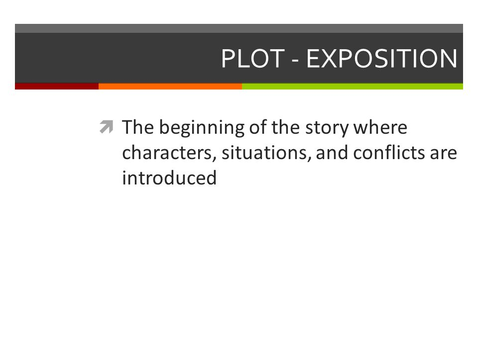 PLOT - EXPOSITION  The beginning of the story where characters, situations, and conflicts are introduced