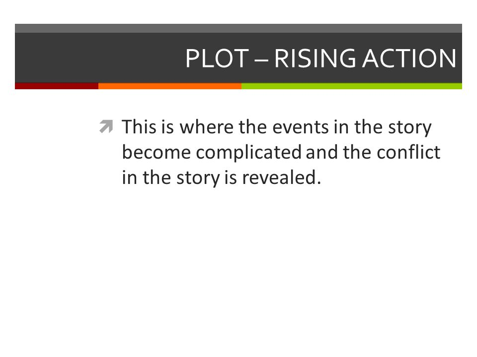 PLOT – RISING ACTION  This is where the events in the story become complicated and the conflict in the story is revealed.