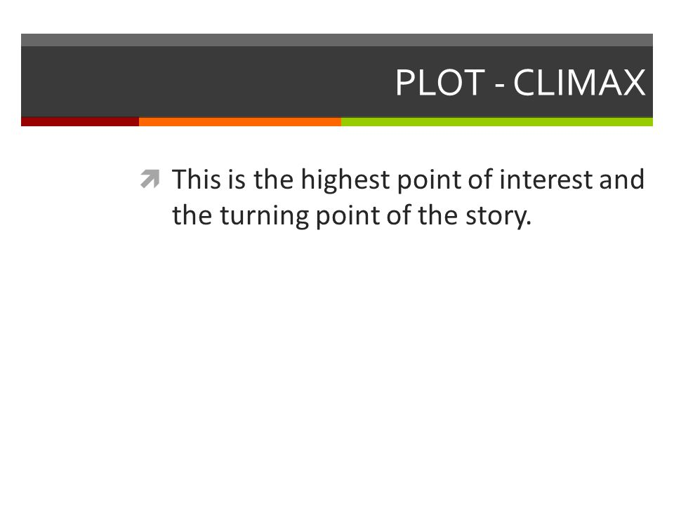 PLOT - CLIMAX  This is the highest point of interest and the turning point of the story.