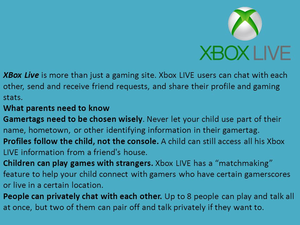 XBox Live is more than just a gaming site. Xbox LIVE users can chat with each other, send and receive friend requests, and share their profile and gam