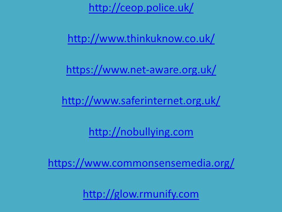 http://ceop.police.uk/ http://www.thinkuknow.co.uk/ https://www.net-aware.org.uk/ http://www.saferinternet.org.uk/ http://nobullying.com https://www.c
