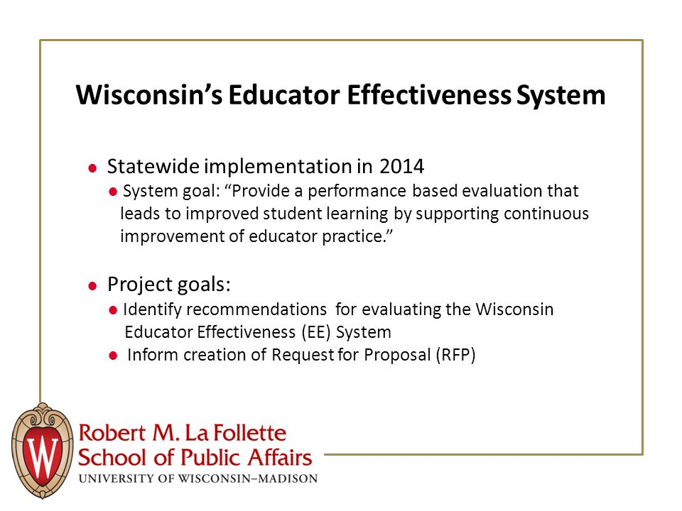 Wisconsin's Educator Effectiveness System ● Statewide implementation in 2014 ● System goal: Provide a performance based evaluation that leads to improved student learning by supporting continuous improvement of educator practice. ● Project goals: ● Identify recommendations for evaluating the Wisconsin Educator Effectiveness (EE) System ● Inform creation of Request for Proposal (RFP)