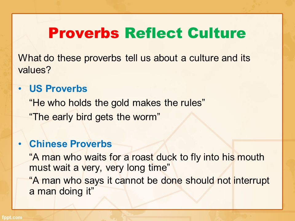 """Proverbs Reflect Culture What do these proverbs tell us about a culture and its values? US Proverbs """"He who holds the gold makes the rules"""" """"The early"""
