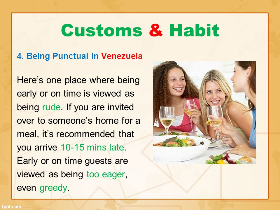 Customs & Habit 4. Being Punctual in Venezuela Here's one place where being early or on time is viewed as being rude. If you are invited over to someo