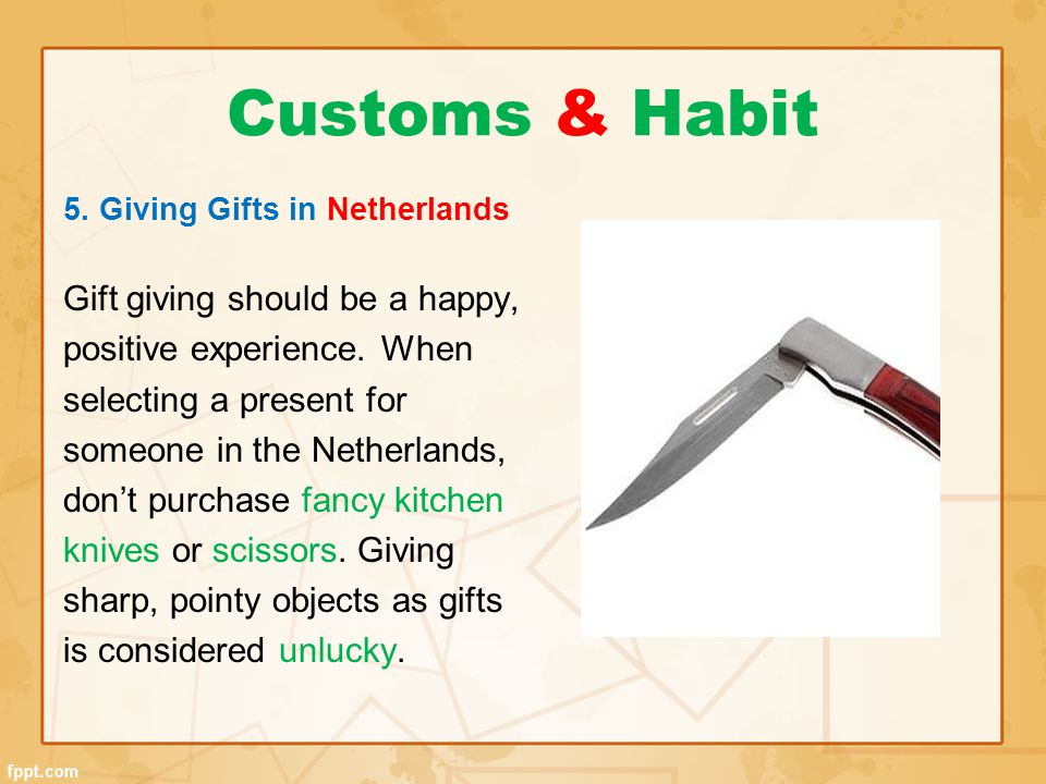 Customs & Habit 5. Giving Gifts in Netherlands Gift giving should be a happy, positive experience. When selecting a present for someone in the Netherl