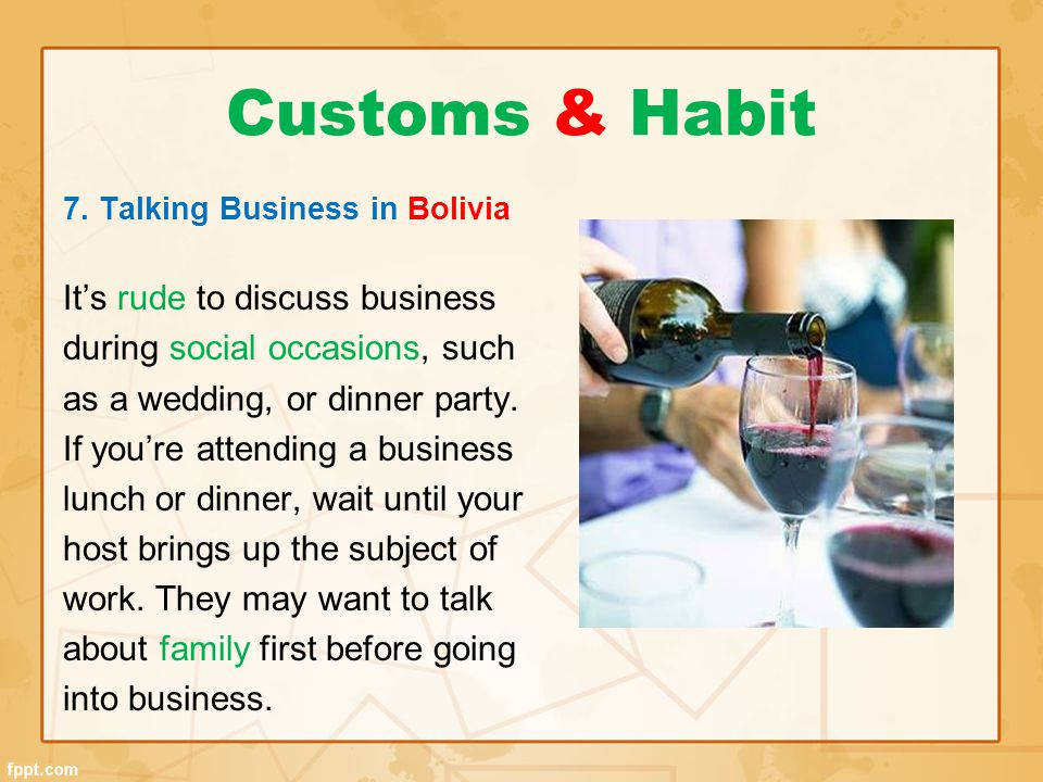 Customs & Habit 7. Talking Business in Bolivia It's rude to discuss business during social occasions, such as a wedding, or dinner party. If you're at
