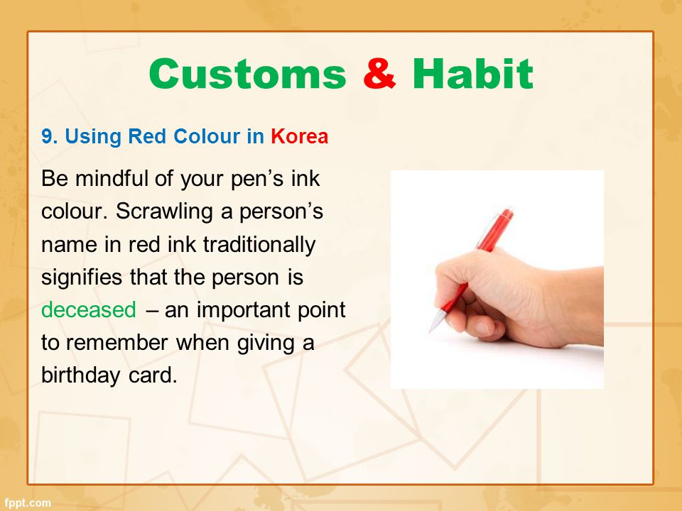 Customs & Habit 9. Using Red Colour in Korea Be mindful of your pen's ink colour. Scrawling a person's name in red ink traditionally signifies that th