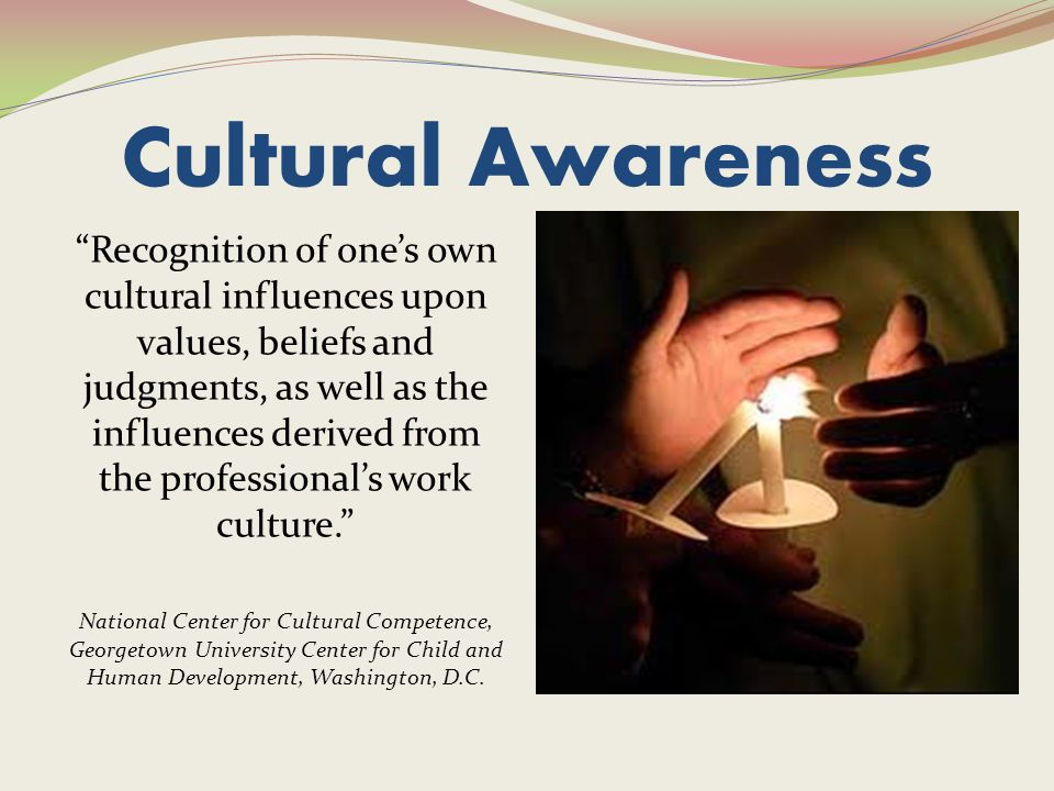 Cultural Awareness Recognition of one's own cultural influences upon values, beliefs and judgments, as well as the influences derived from the professional's work culture. National Center for Cultural Competence, Georgetown University Center for Child and Human Development, Washington, D.C.