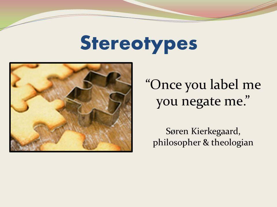 Stereotypes Once you label me you negate me. Søren Kierkegaard, philosopher & theologian