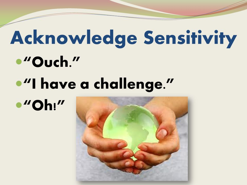 Acknowledge Sensitivity Ouch. I have a challenge. Oh!