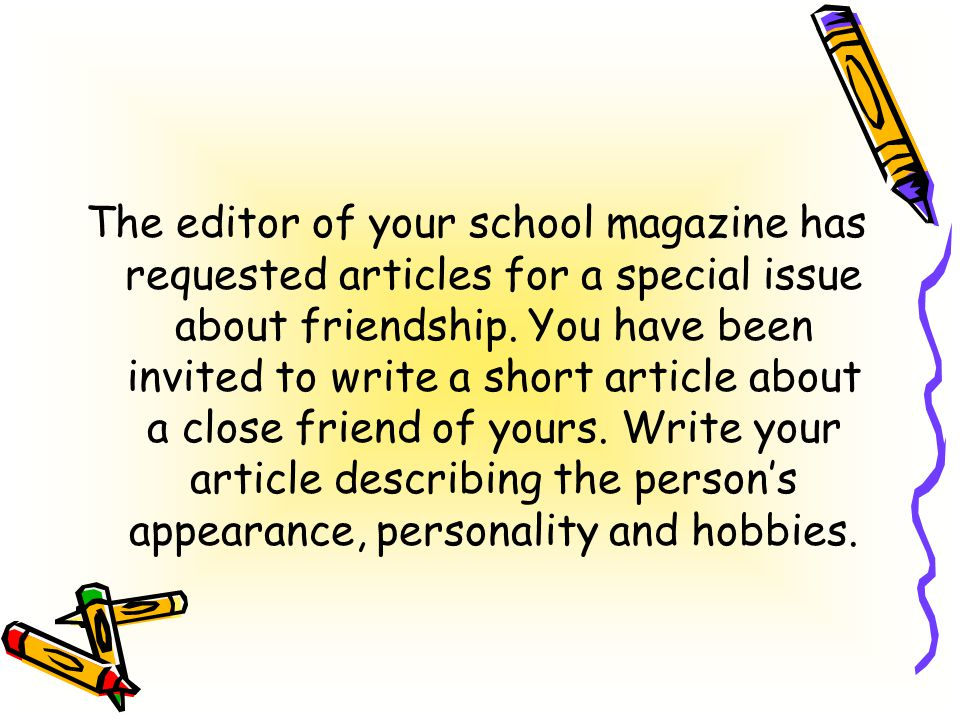 The editor of your school magazine has requested articles for a special issue about friendship.