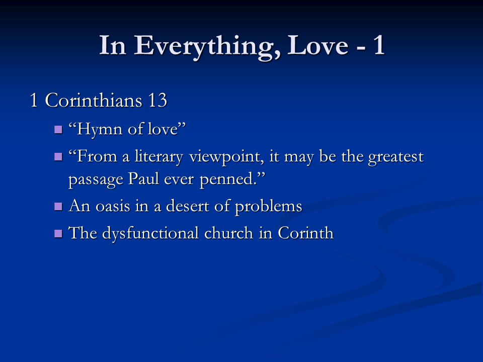 In Everything, Love - 1 1 Corinthians 13 Hymn of love Hymn of love From a literary viewpoint, it may be the greatest passage Paul ever penned. From a literary viewpoint, it may be the greatest passage Paul ever penned. An oasis in a desert of problems An oasis in a desert of problems The dysfunctional church in Corinth The dysfunctional church in Corinth