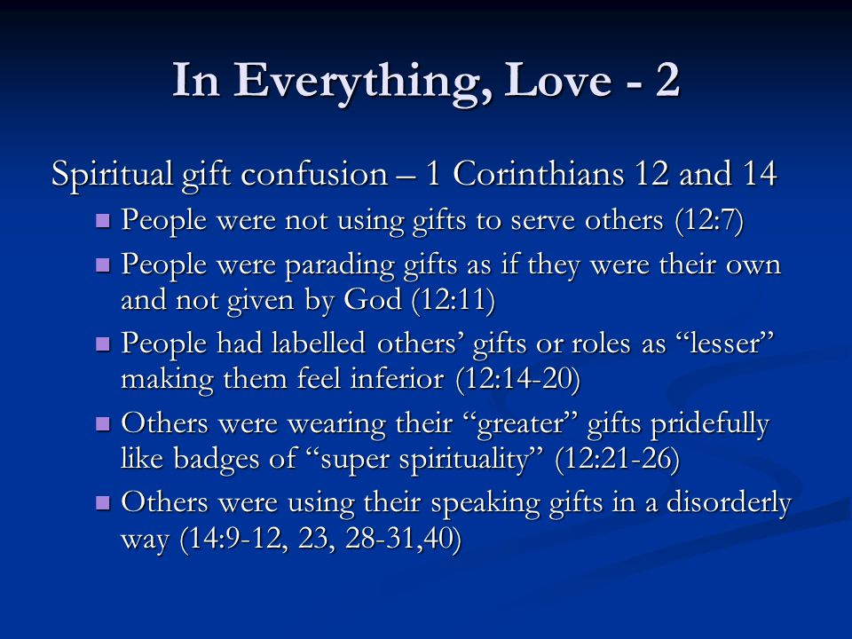 In Everything, Love - 2 Spiritual gift confusion – 1 Corinthians 12 and 14 People were not using gifts to serve others (12:7) People were not using gifts to serve others (12:7) People were parading gifts as if they were their own and not given by God (12:11) People were parading gifts as if they were their own and not given by God (12:11) People had labelled others' gifts or roles as lesser making them feel inferior (12:14-20) People had labelled others' gifts or roles as lesser making them feel inferior (12:14-20) Others were wearing their greater gifts pridefully like badges of super spirituality (12:21-26) Others were wearing their greater gifts pridefully like badges of super spirituality (12:21-26) Others were using their speaking gifts in a disorderly way (14:9-12, 23, 28-31,40) Others were using their speaking gifts in a disorderly way (14:9-12, 23, 28-31,40)