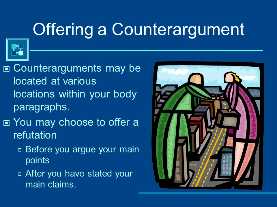 Offering a Counterargument Counterarguments may be located at various locations within your body paragraphs. You may choose to offer a refutation  Be