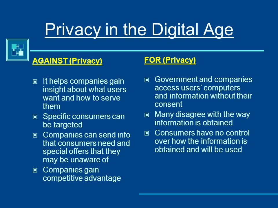 Privacy in the Digital Age AGAINST (Privacy) It helps companies gain insight about what users want and how to serve them Specific consumers can be tar