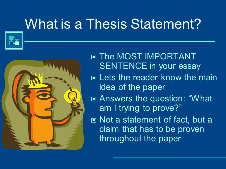 """What is a Thesis Statement? The MOST IMPORTANT SENTENCE in your essay Lets the reader know the main idea of the paper Answers the question: """"What am I"""