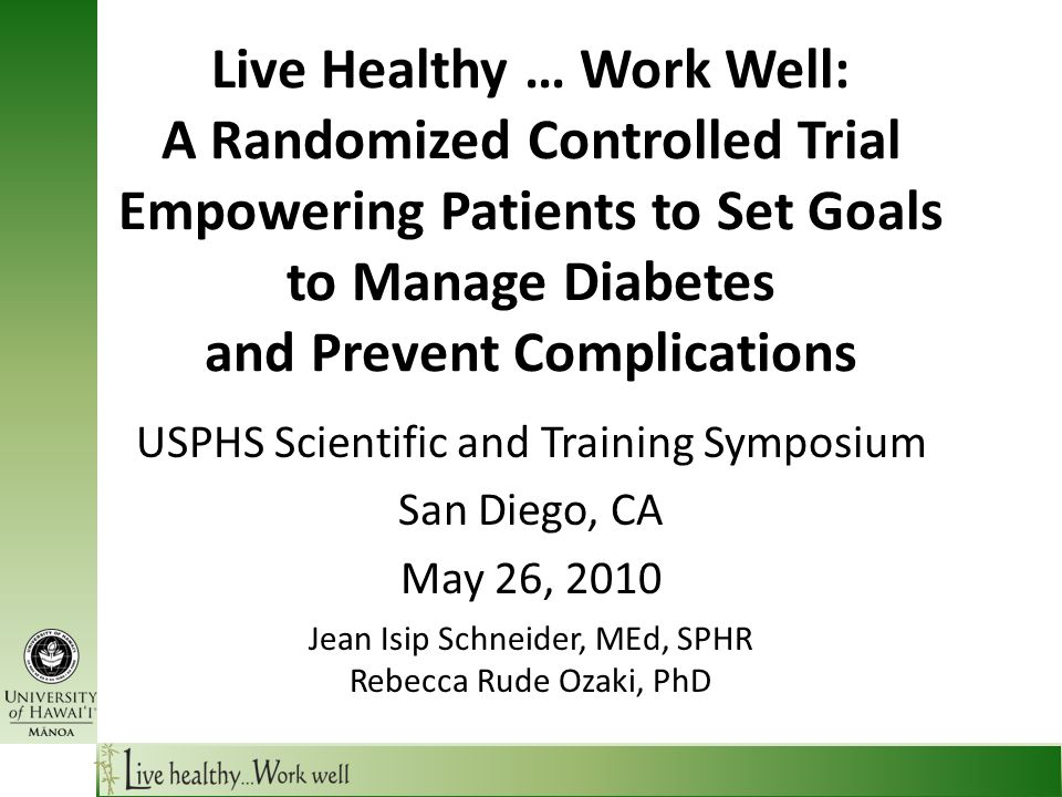 Live Healthy … Work Well: A Randomized Controlled Trial Empowering Patients to Set Goals to Manage Diabetes and Prevent Complications USPHS Scientific and Training Symposium San Diego, CA May 26, 2010 Jean Isip Schneider, MEd, SPHR Rebecca Rude Ozaki, PhD