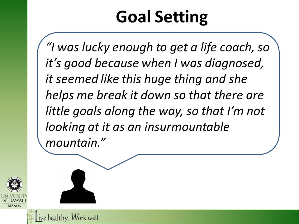 Goal Setting I was lucky enough to get a life coach, so it's good because when I was diagnosed, it seemed like this huge thing and she helps me break it down so that there are little goals along the way, so that I'm not looking at it as an insurmountable mountain.