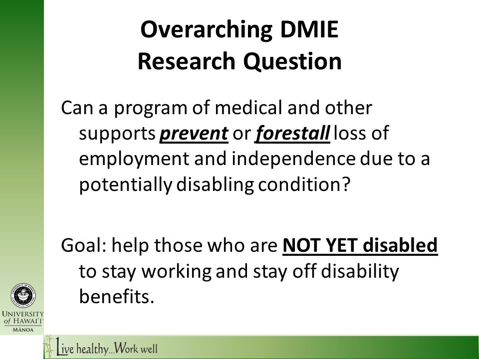 Overarching DMIE Research Question Can a program of medical and other supports prevent or forestall loss of employment and independence due to a potentially disabling condition.